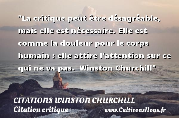 La critique peut être désagréable, mais elle est nécessaire. Elle est comme la douleur pour le corps humain : elle attire l attention sur ce qui ne va pas.   Winston Churchill   Une citation sur la critique    CITATIONS WINSTON CHURCHILL - Citation critique