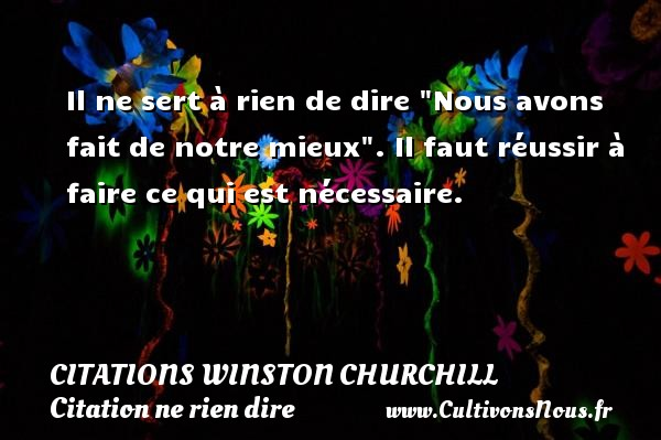 Il ne sert à rien de dire  Nous avons fait de notre mieux . Il faut réussir à faire ce qui est nécessaire.   Une citation de Winston Churchill     CITATIONS WINSTON CHURCHILL - Citation ne rien dire