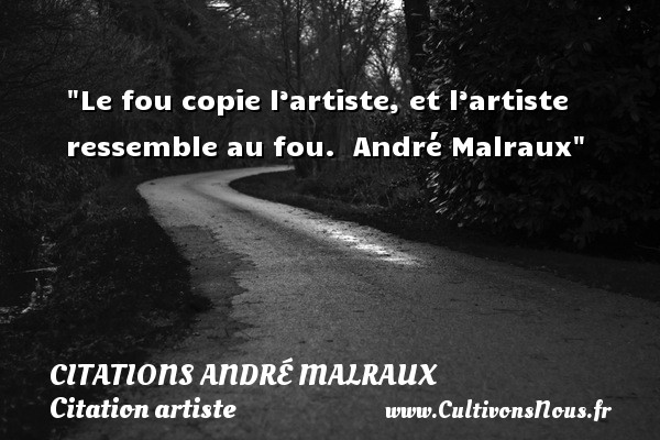 Le fou copie l'artiste, et l'artiste ressemble au fou.   André Malraux   Une citation sur artiste CITATIONS ANDRÉ MALRAUX - Citations André Malraux - Citation artiste