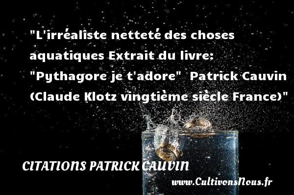 L irréaliste nettetédes choses aquatiques  Extrait du livre:  Pythagore je t adore    Patrick Cauvin (Claude Klotz vingtième siècle France) CITATIONS PATRICK CAUVIN
