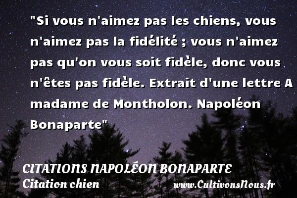 Citations Napoléon Bonaparte - Citation chien - Si vous n aimez pas les chiens, vous n aimez pas la fidélité ; vous n aimez pas qu on vous soit fidèle, donc vous n êtes pas fidèle.  Extrait d une lettre A madame de Montholon. Napoléon Bonaparte   Une citation sur le chien   CITATIONS NAPOLÉON BONAPARTE