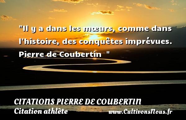 Citations Pierre de Coubertin - Citation athlète - Citation jeux olympiques - Il y a dans les mœurs, comme dans l histoire, des conquêtes imprévues.   Pierre de Coubertin   CITATIONS PIERRE DE COUBERTIN