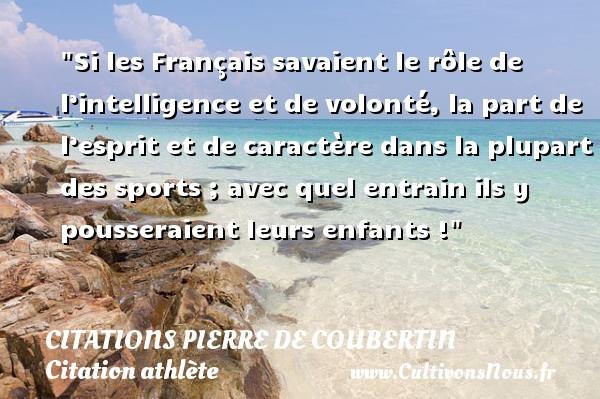 Si les Français savaient le rôle de l'intelligence et de volonté, la part de l'esprit et de caractère dans la plupart des sports ; avec quel entrain ils y pousseraient leurs enfants !   Une citation de Pierre de Coubertin   CITATIONS PIERRE DE COUBERTIN - Citation athlète - Citation jeux olympiques