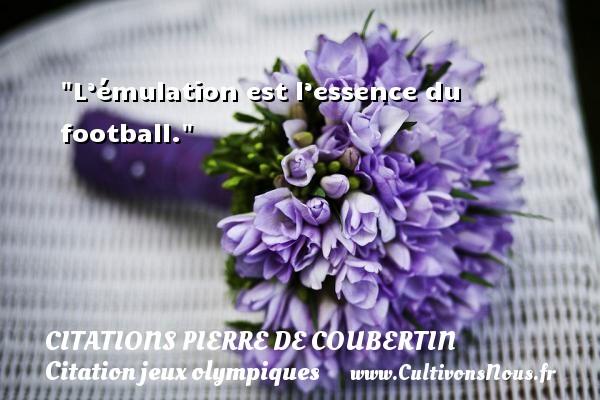 L'émulation est l'essence du football.   Une citation de Pierre de Coubertin CITATIONS PIERRE DE COUBERTIN - Citation jeux olympiques