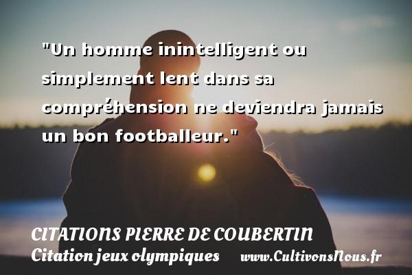 Un homme inintelligent ou simplement lent dans sa compréhension ne deviendra jamais un bon footballeur.   Une citation de Pierre de Coubertin CITATIONS PIERRE DE COUBERTIN - Citation jeux olympiques