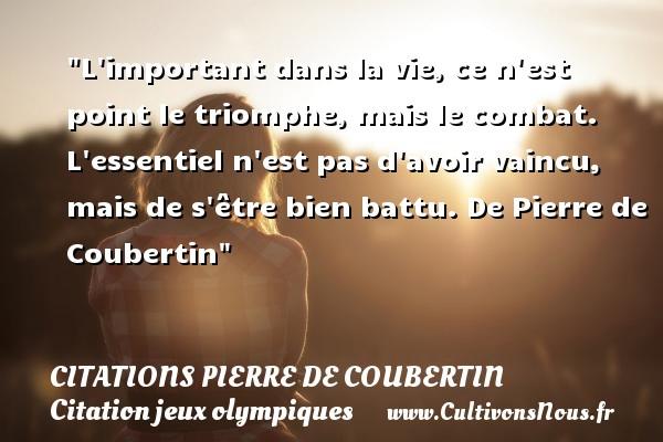 L important dans la vie, ce n est point le triomphe, mais le combat. L essentiel n est pas d avoir vaincu, mais de s être bien battu.  De Pierre de Coubertin CITATIONS PIERRE DE COUBERTIN - Citation jeux olympiques