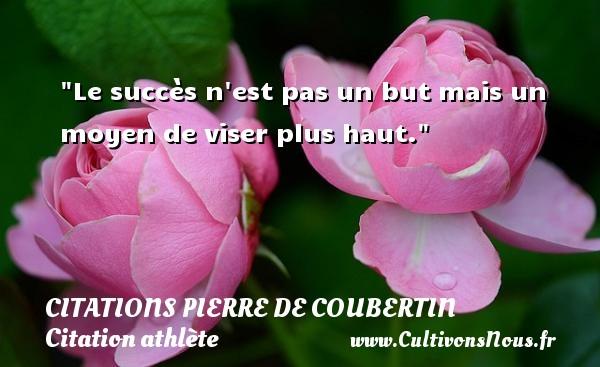 Le succès n est pas un but mais un moyen de viser plus haut.   Une citation de Pierre de Coubertin CITATIONS PIERRE DE COUBERTIN - Citation athlète - Citation jeux olympiques