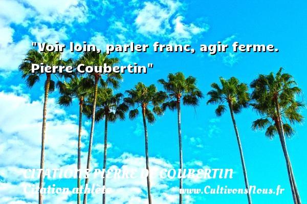 Citations Pierre de Coubertin - Citation athlète - Citation jeux olympiques - Citation loi - Voir loin, parler franc, agir ferme.   Pierre Coubertin CITATIONS PIERRE DE COUBERTIN