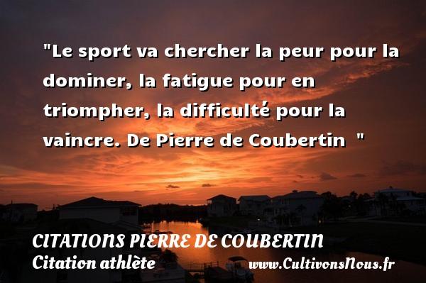 Le sport va chercher la peur pour la dominer, la fatigue pour en triompher, la difficulté pour la vaincre.  De Pierre de Coubertin   CITATIONS PIERRE DE COUBERTIN - Citation athlète - Citation jeux olympiques