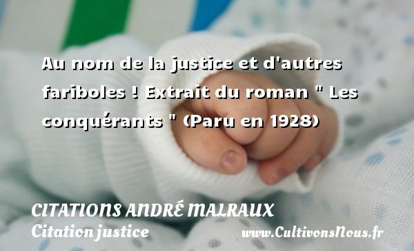 Citations André Malraux - Citation justice - Au nom de la justice et d autres fariboles !  Extrait du roman   Les conquérants   (Paru en 1928)   Une citation de André Malraux CITATIONS ANDRÉ MALRAUX