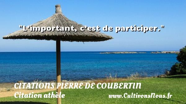 L'important, c'est de participer.   Une citation de Pierre de Coubertin CITATIONS PIERRE DE COUBERTIN - Citation athlète - Citation jeux olympiques