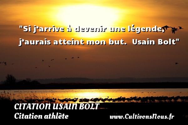 Si j'arrive à devenir une légende, j'aurais atteint mon but.   Usain Bolt CITATION USAIN BOLT - Citation athlète - Citation jeux olympiques