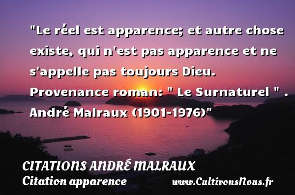 Le réel est apparence; et autre chose existe, qui n est pas apparence et ne s appelle pas toujours Dieu.  Provenance roman:   Le Surnaturel   .  André Malraux (1901-1976)   Une citation sur l apparence CITATIONS ANDRÉ MALRAUX - Citations André Malraux - Citation apparence