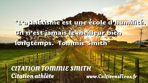 L'athlétisme est une école d'humilité. On n'est jamais le meilleur bien longtemps.   Tommie Smith CITATION TOMMIE SMITH - Citation athlète - Citation jeux olympiques
