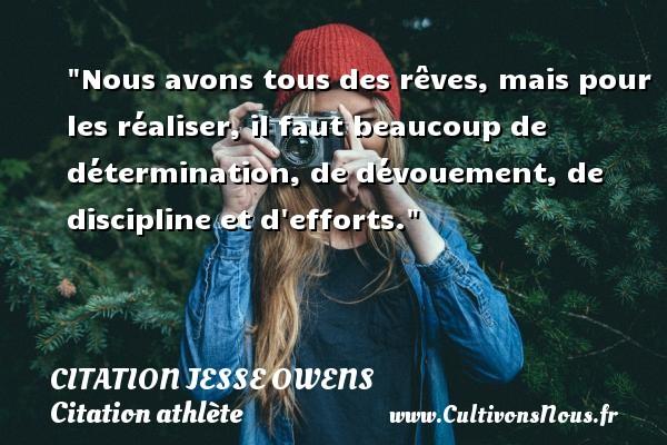 Nous avons tous des rêves, mais pour les réaliser, il faut beaucoup de détermination, de dévouement, de discipline et d efforts.   Une citation de Jesse Owens CITATION JESSE OWENS - Citation athlète - Citation jeux olympiques