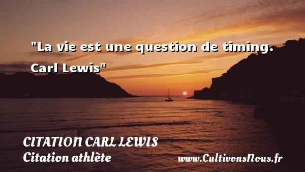 Citation Carl Lewis - Citation athlète - La vie est une question de timing.   Carl Lewis CITATION CARL LEWIS