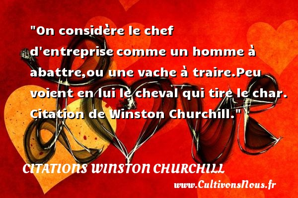 On considère le chef d entreprise comme un homme à abattre,ou une vache à traire.Peu voient en lui le cheval qui tire le char.  Citation de Winston Churchill. CITATIONS WINSTON CHURCHILL - Citation chef