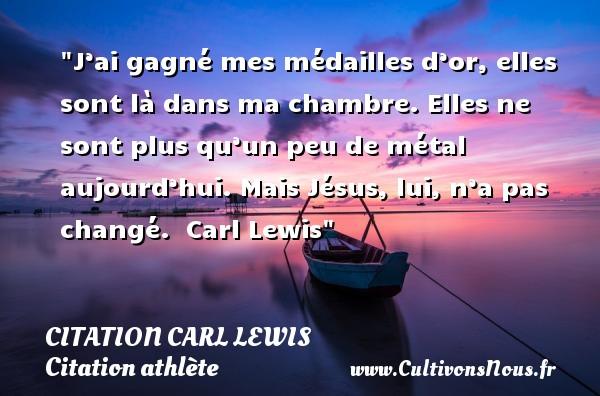 Citation Carl Lewis - Citation athlète - J'ai gagné mes médailles d'or, elles sont là dans ma chambre. Elles ne sont plus qu'un peu de métal aujourd'hui. Mais Jésus, lui, n'a pas changé.   Carl Lewis CITATION CARL LEWIS