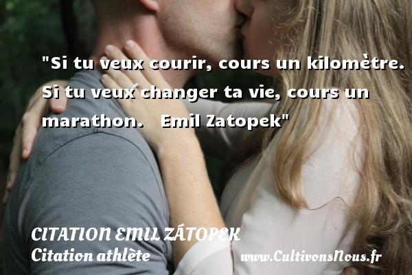 Si tu veux courir, cours un kilomètre. Si tu veux changer ta vie, cours un marathon.     Emil Zátopek CITATION EMIL ZÁTOPEK - Citation Emil Zátopek - Citation athlète - Citation jeux olympiques