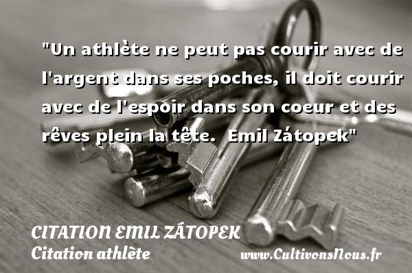 Un athlète ne peut pas courir avec de l argent dans ses poches, il doit courir avec de l espoir dans son coeur et des rêves plein la tête.   Emil Zátopek CITATION EMIL ZÁTOPEK - Citation Emil Zátopek - Citation athlète