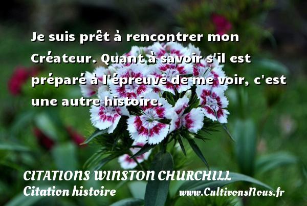 Citations Winston Churchill - Citation histoire - Je suis prêt à rencontrer mon Créateur. Quant à savoir s il est préparé à l épreuve de me voir, c est une autre histoire.   Une citation de Winston Churchill CITATIONS WINSTON CHURCHILL