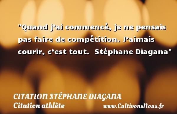 Quand j'ai commencé, je ne pensais pas faire de compétition. J'aimais courir, c'est tout.   Stéphane Diagana CITATION STÉPHANE DIAGANA - Citation Stéphane Diagana - Citation athlète - Citation jeux olympiques