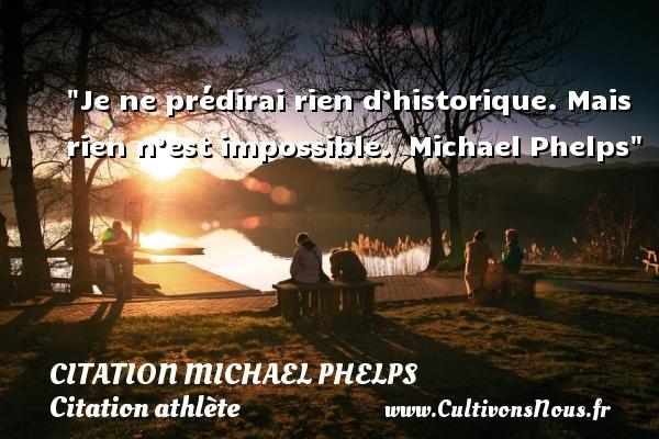 Je ne prédirai rien d'historique. Mais rien n'est impossible.   Michael Phelps CITATION MICHAEL PHELPS - Citation athlète - Citation jeux olympiques