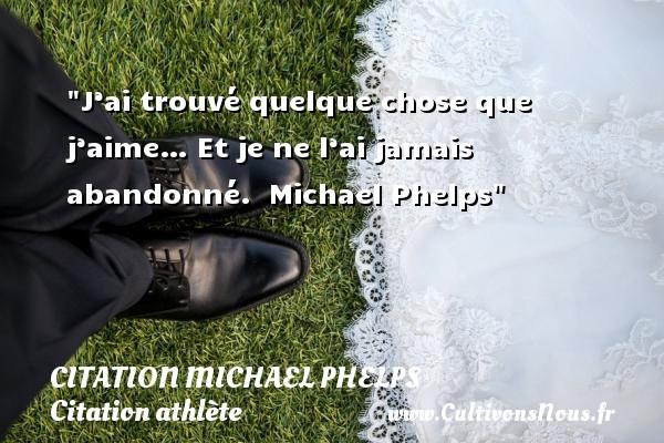J'ai trouvé quelque chose que j'aime… Et je ne l'ai jamais abandonné.   Michael Phelps CITATION MICHAEL PHELPS - Citation athlète - Citation jeux olympiques