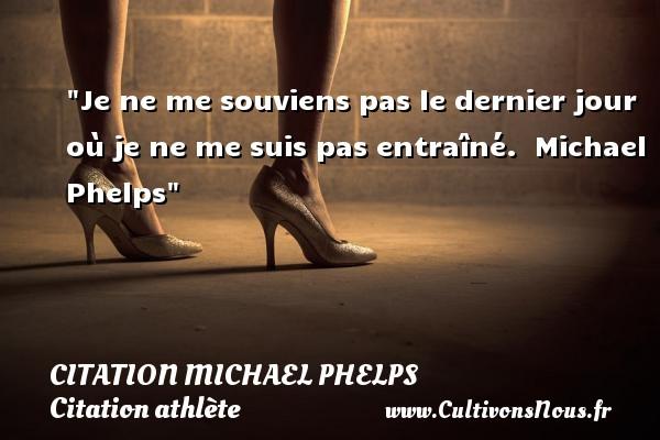 Je ne me souviens pas le dernier jour où je ne me suis pas entraîné.   Michael Phelps CITATION MICHAEL PHELPS - Citation athlète - Citation jeux olympiques