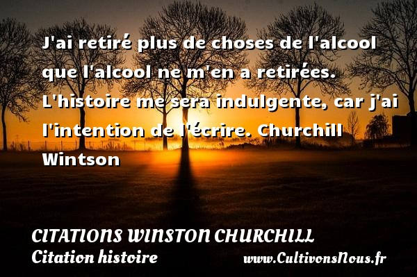 J ai retiré plus de choses de l alcool que l alcool ne m en a retirées.  L histoire me sera indulgente, car j ai l intention de l écrire. Churchill Wintson CITATIONS WINSTON CHURCHILL - Citation histoire