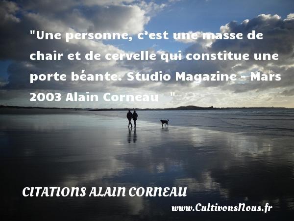 Une personne, c'est une masse de chair et de cervelle qui constitue une porte béante.  Studio Magazine - Mars 2003 Alain Corneau    CITATIONS ALAIN CORNEAU