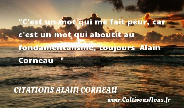C est un mot qui me fait peur, car c est un mot qui aboutit au fondamentalisme, toujours   Alain Corneau    CITATIONS ALAIN CORNEAU
