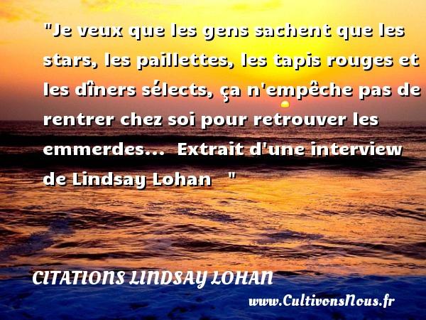 Citations - Citations Lindsay Lohan - Je veux que les gens sachent que les stars, les paillettes, les tapis rouges et les dîners sélects, ça n empêche pas de rentrer chez soi pour retrouver les emmerdes...   Extrait d une interview de Lindsay Lohan    CITATIONS LINDSAY LOHAN