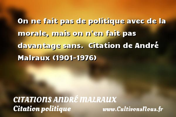Citations André Malraux - Citation politique - On ne fait pas de politique avec de la morale, mais on n en fait pas davantage sans.   Citation de André Malraux (1901-1976)   CITATIONS ANDRÉ MALRAUX