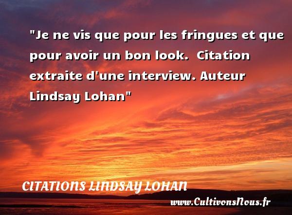 Citations - Citations Lindsay Lohan - Je ne vis que pour les fringues et que pour avoir un bon look.   Citation extraite d une interview. Auteur Lindsay Lohan CITATIONS LINDSAY LOHAN