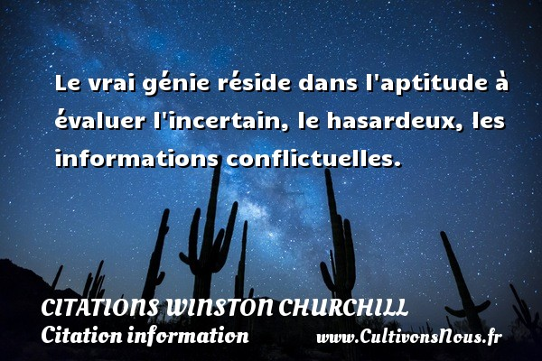 Le vrai génie réside dans l aptitude à évaluer l incertain, le hasardeux, les informations conflictuelles.   Une citation de Winston Churchill        CITATIONS WINSTON CHURCHILL - Citation information