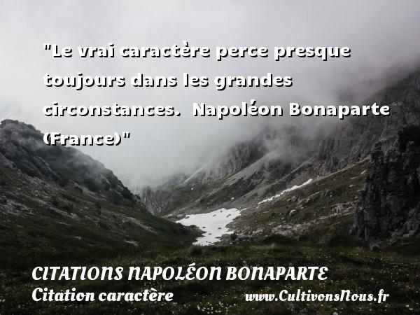 Le vrai caractère perce presque toujours dans les grandes circonstances.   Napoléon Bonaparte (France)   Une citation sur le caractère CITATIONS NAPOLÉON BONAPARTE - Citations Napoléon Bonaparte - Citation caractère