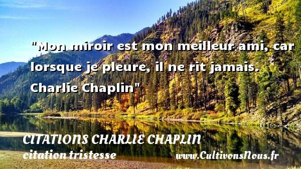 Mon miroir est mon meilleur ami, car lorsque je pleure, il ne rit jamais.   Charlie Chaplin   Une citation sur la tristesse CITATIONS CHARLIE CHAPLIN - citation tristesse