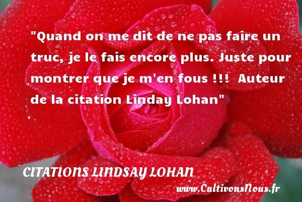 Citations - Citations Lindsay Lohan - Quand on me dit de ne pas faire un truc, je le fais encore plus. Juste pour montrer que je m en fous !!!   Auteur de la citation  Linday Lohan CITATIONS LINDSAY LOHAN