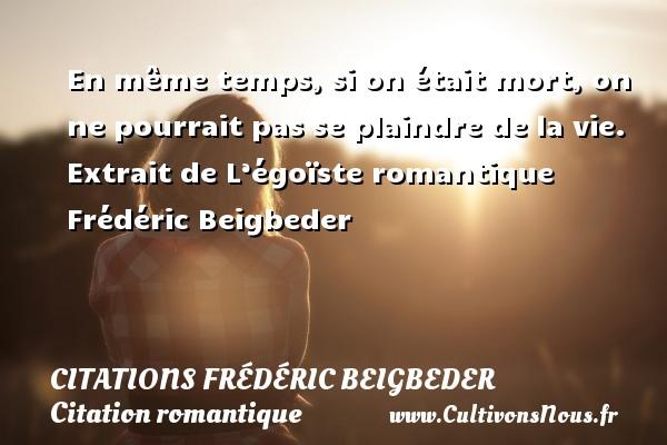 Citations - Citations Frédéric Beigbeder - Citation romantique - En même temps, si on était mort, on ne pourrait pas se plaindre de la vie.  Extrait de L'égoïste romantique  Frédéric Beigbeder CITATIONS FRÉDÉRIC BEIGBEDER