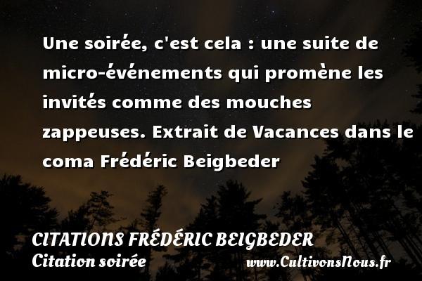 Une soirée, c est cela : une suite de micro-événements qui promène les invités comme des mouches zappeuses.  Extrait de Vacances dans le coma  Frédéric Beigbeder CITATIONS FRÉDÉRIC BEIGBEDER - Citations Frédéric Beigbeder - Citation soirée