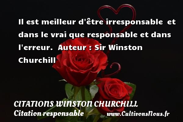 Citations Winston Churchill - Citation responsable - Il est meilleur d être irresponsable et dans le vrai que responsable et dans l erreur.   Auteur : Sir Winston Churchill CITATIONS WINSTON CHURCHILL
