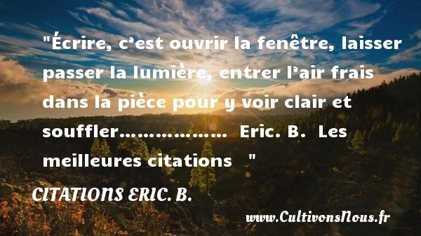 Écrire, c'est ouvrir la fenêtre, laisser passer la lumière, entrer l'air frais dans la pièce pour y voir clair et souffler………………   Eric. B.   Les meilleures citations    CITATIONS ERIC. B.