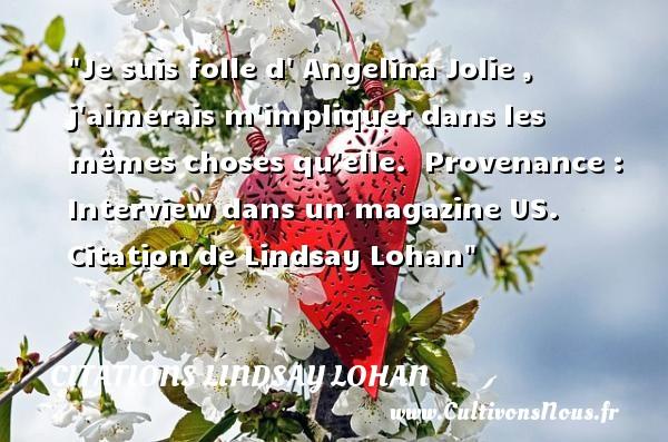 Citations - Citations Lindsay Lohan - Je suis folle d  Angelina Jolie , j aimerais m impliquer dans les mêmes choses qu elle.   Provenance : Interview dans un magazine US. Citation de Lindsay Lohan CITATIONS LINDSAY LOHAN