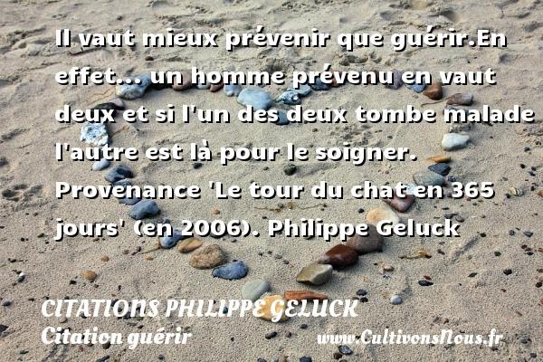 Citations Philippe Geluck - Citation guérir - Il vaut mieux prévenir que guérir.En effet... un homme prévenu en vaut deux et si l un des deux tombe malade l autre est là pour le soigner.  Provenance  Le tour du chat en 365 jours  (en 2006). Philippe Geluck   CITATIONS PHILIPPE GELUCK