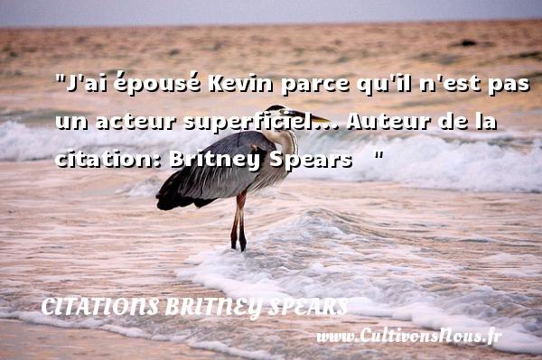J ai épousé Kevin parce qu il n est pas un acteur superficiel...  Auteur de la citation: Britney Spears    CITATIONS BRITNEY SPEARS