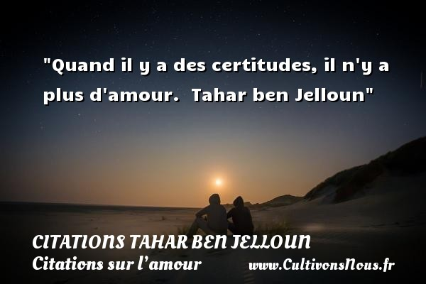 Citations Tahar Ben Jelloun - Citations sur l'amour - Quand il y a des certitudes, il n y a plus d amour.   Tahar ben Jelloun   Une citation sur l amour CITATIONS TAHAR BEN JELLOUN