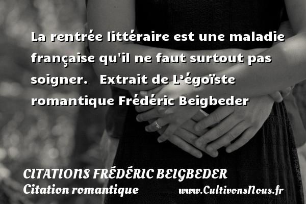 La rentrée littéraire est une maladie française qu il ne faut surtout pas soigner.    Extrait de L'égoïste romantique  Frédéric Beigbeder CITATIONS FRÉDÉRIC BEIGBEDER - Citations Frédéric Beigbeder - Citation romantique