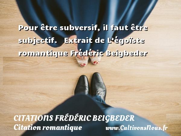 Citations - Citations Frédéric Beigbeder - Citation romantique - Pour être subversif, il faut être subjectif.    Extrait de L'égoïste romantique  Frédéric Beigbeder CITATIONS FRÉDÉRIC BEIGBEDER