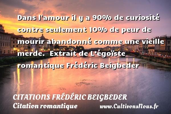 Citations - Citations Frédéric Beigbeder - Citation romantique - Dans l amour il y a 90% de curiosité contre seulement 10% de peur de mourir abandonné comme une vieille merde.   Extrait de L'égoïste romantique  Frédéric Beigbeder CITATIONS FRÉDÉRIC BEIGBEDER